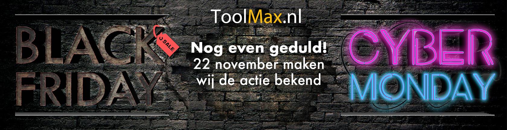 ToolMax.nl Nog even geduld! 22 november maken wij de actie bekend Black Friday Cyber Monday